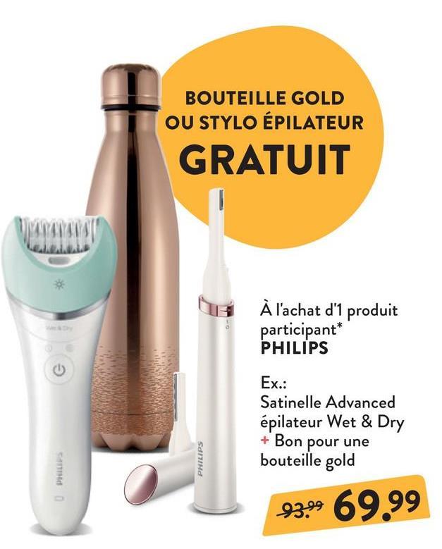 BOUTEILLE GOLD OU STYLO ÉPILATEUR GRATUIT el . À l'achat d'1 produit participant* PHILIPS Ex.: Satinelle Advanced épilateur Wet & Dry + Bon pour une bouteille gold SdnHd 93.99 6999