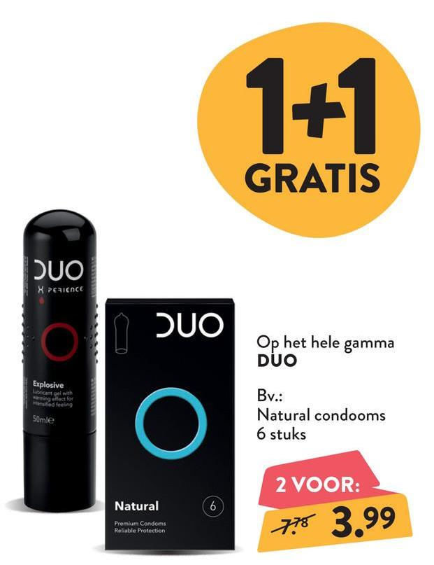 1+1 GRATIS XPERIENCE Op het hele gamma DUO Explosive can get with mingect for ed feeling m 50mle Bv.: Natural condooms 6 stuks Natural 2 VOOR: 7.78 3.99 Premium Condoms Reliable Protection
