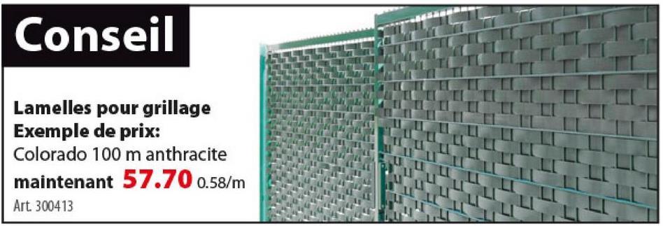 Lamelle Colorado 100 m anthracite La lamelle Colorado 100 m anthracite protège votre jardin des regards indiscrets. Elle s'adapte à tout type de clôture d'un maillage de 5 cm. Facile à placer et sans entretien, elle est disponible en gris pastel, vert pastel, vert, anthracite, brun ou noir, et en 50 ou 100 m de long.