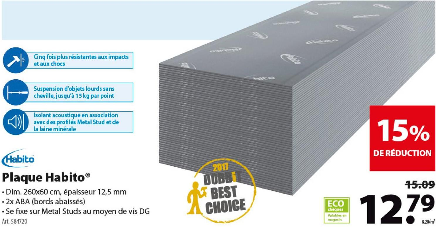 Plaque de plâtre Habito Gyproc 12,5 mm 260x60 cm Gyproc HABITO, c'est un nouveau type de murs intérieurs faciles à installer et synonymes de confort pour tous les habitants. HABITO est extrêmement solide, résistant et offre une très bonne isolation acoustique. Et pour couronner le tout, les plaques HABITO supportent jusqu'à 30 kg par vis. Pas même besoin de chevilles! Cette plaque mesure 60 sur 260 centimètres, pour une épaisseur de 12,5 mm.
