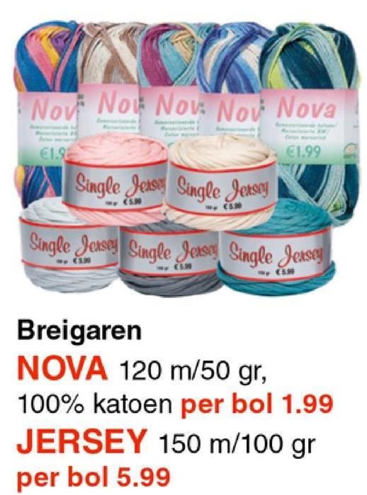 Nov Now Nou: Nov Nova 19 €1.99 Single Jense Single Jersey Single Jersey Single Jerse Single Jersey Breigaren NOVA 120 m/50 gr, 100% katoen per bol 1.99 JERSEY 150 m/100 gr per bol 5.99