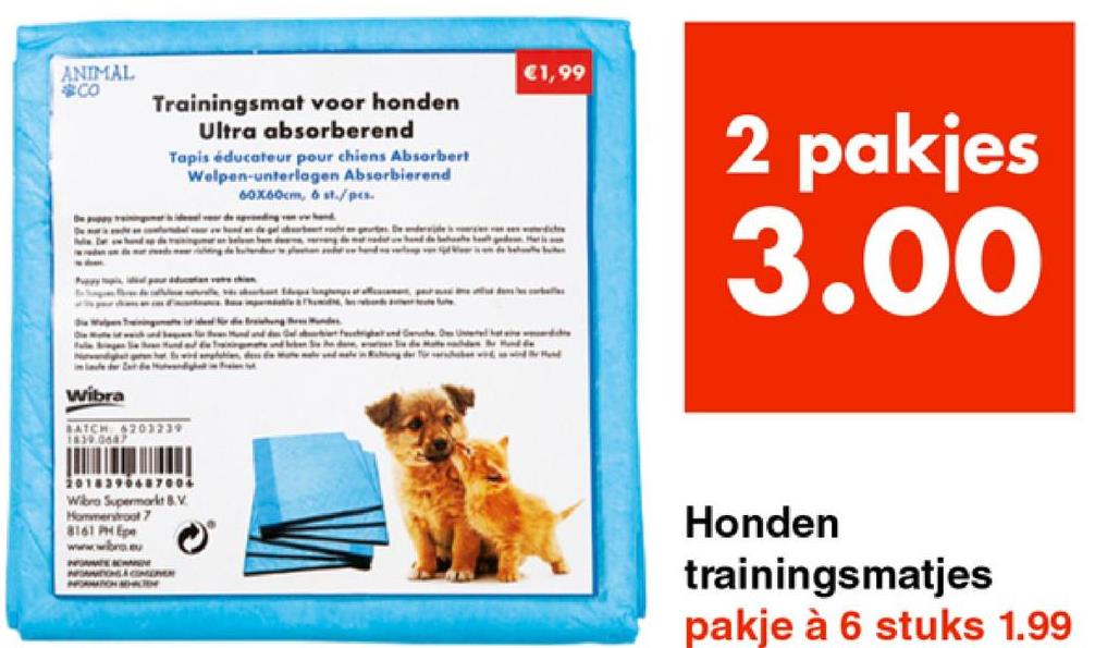 ANIMAL CO €1,99 Trainingsmat voor honden Ultra absorberend Tapis éducateur pour chiens Absorbert Welpen-unterlagen Absorbierend 60x60cm, 6 st./pc. 2 pakjes 3.00 www Meb le wwwwwwwwwww Wibra WATCH4707331 010370632004 Wibro Supermarkt BV Hornstrol 8161 Epe www.breu Honden trainingsmatjes pakje à 6 stuks 1.99