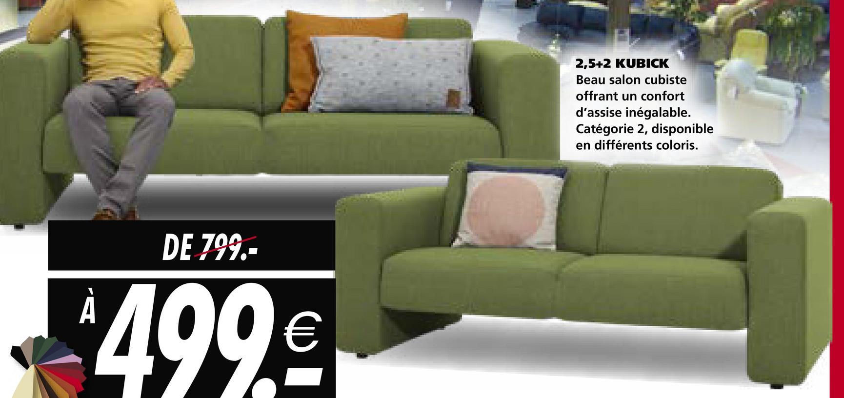 2,5+2 KUBICK Beau salon cubiste offrant un confort d'assise inégalable. Catégorie 2, disponible en différents coloris. DE 799.- 499€