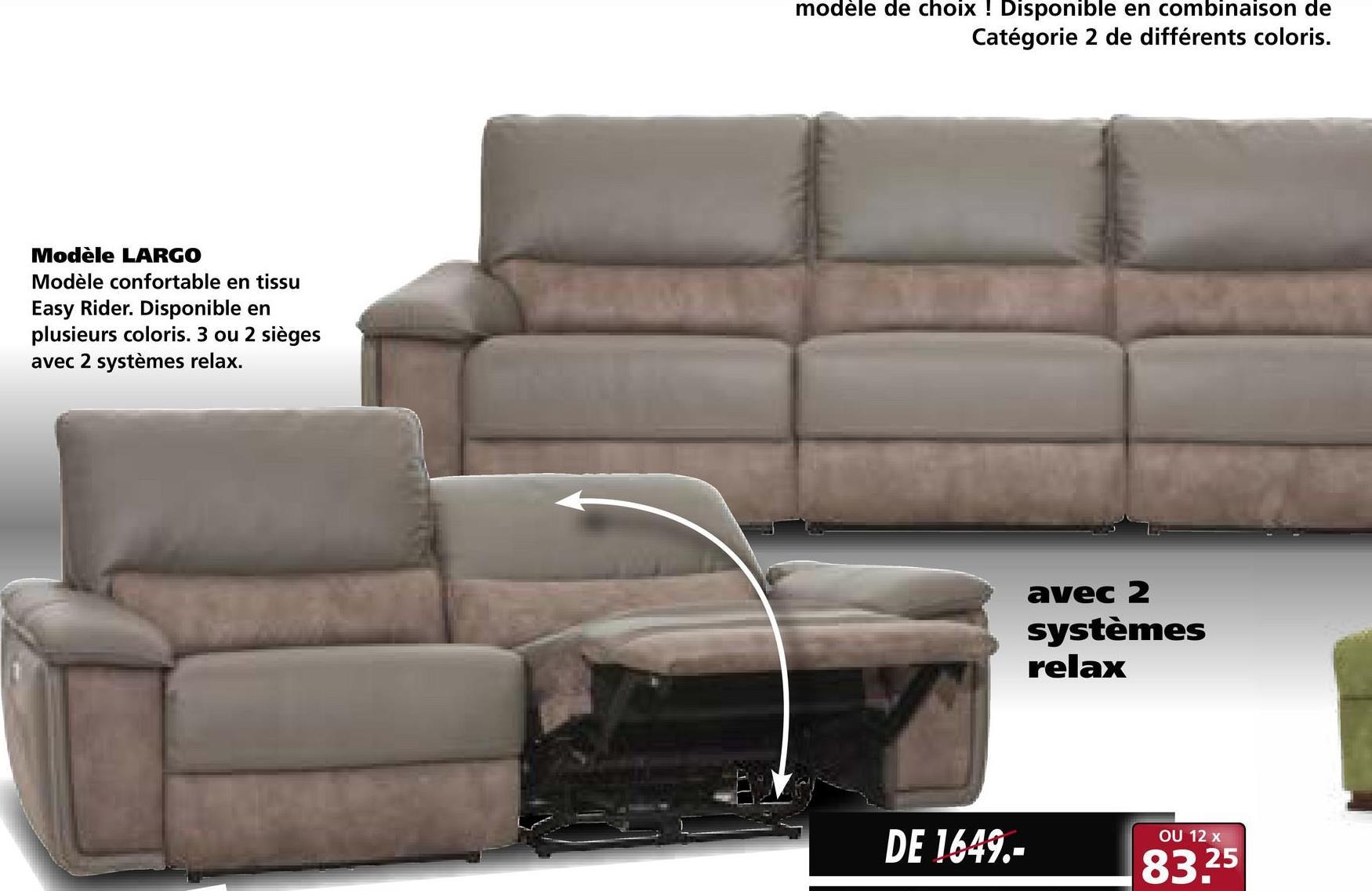 modèle de choix ! Disponible en combinaison de Catégorie 2 de différents coloris. Modèle LARGO Modèle confortable en tissu Easy Rider. Disponible en plusieurs coloris. 3 ou 2 sièges avec 2 systèmes relax. avec 2 systèmes relax DE 1649.- 8325