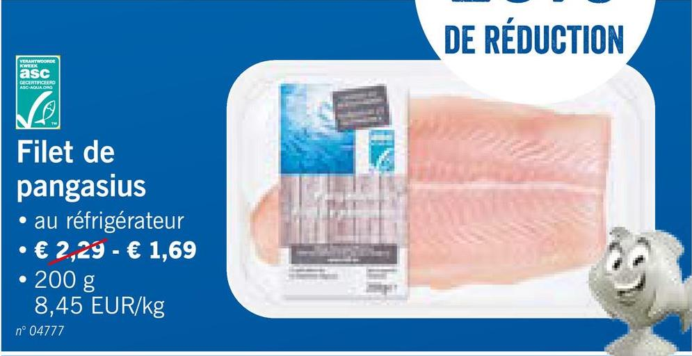 DE RÉDUCTION asc GECERTIFICEERD M Filet de pangasius • au réfrigérateur € 2.29 - € 1,69 • 200 g 8,45 EUR/kg nº 04777
