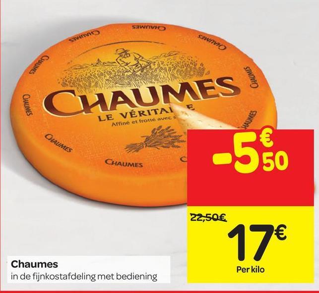 SAWAV CHAUM CHAUMES CAUMES LE VÉRITA Affiné et trotté avec UMES CHAUMES CHAUMES 22,50€ 17€ Chaumes in de fijnkostafdeling met bediening Per kilo