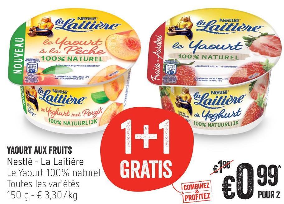 Nestle Balaitière le Yaourt à la Pêche Army, 100% NATUREL Laitière le Yaourts NOUVEAU Fraise. Aardbei 100% NATUREL COLOMERUSQU'AU / TE GLERUNTO 2833 A CONSOMMER USO AUTEGEMIN 100 ACONSERVER MURANAMA ROWEN OP MAC CONSERVER AU PAS A MAX.60 OBWAREN OP MAK -6°C Laitière Nestle de Yoghurt met Pernik 100% NATUURLIJK Laitière de Yoghurt 100% NATUURLIJK YAOURT AUX FRUITS Nestlé - La Laitière Le Yaourt 100% naturel Toutes les variétés 150 g- € 3,30/kg 1+1 GRATIS 898 n99 COMBINEZE U PROFITEZ POUR 2