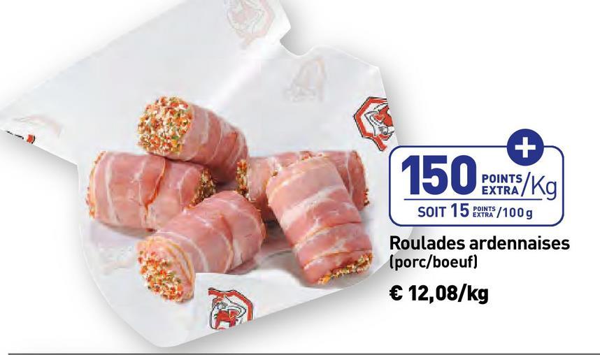 POINTS/Kg EXTRA SOIT 15 BINTS/100g Roulades ardennaises (porc/boeuf) € 12,08/kg