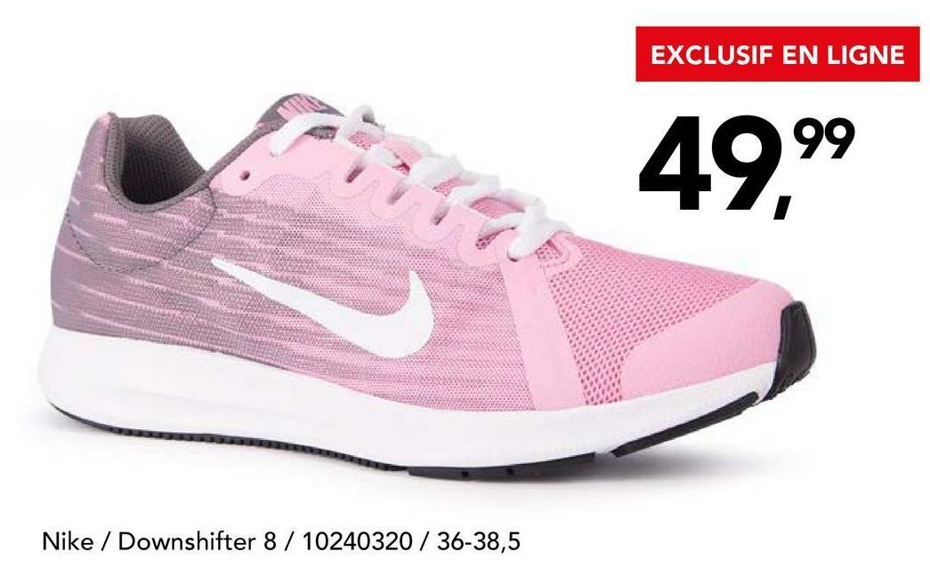 EXCLUSIF EN LIGNE 49,99 Nike / Downshifter 8 / 10240320 / 36-38,5