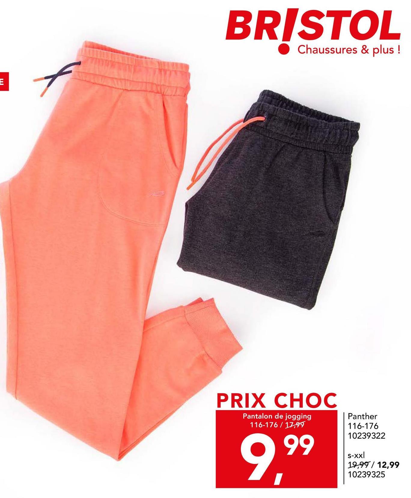 BRISTOL Chaussures & plus ! E PRIX CHOC Pantalon de jogging 116-176 / 17.99 Panther 116-176 10239322 999 S-xxl 19,99 / 12,99 10239325