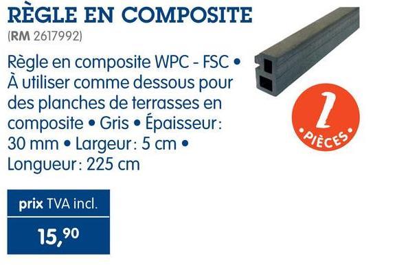 RÈGLE EN COMPOSITE (RM 2617992) Règle en composite WPC - FSC • A utiliser comme dessous pour des planches de terrasses en composite Gris • Épaisseur: 30 mm Largeur: 5 cm • Longueur: 225 cm PIÈCES prix TVA incl. 15,90
