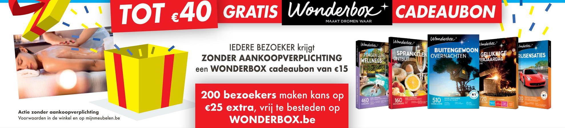 TOT €40 GRATIS Wonderbox + CADEAUBON MAAKT DROMEN WAAR Wonderbo denbor* Mondello IEDERE BEZOEKER krijgt ZONDER AANKOOPVERPLICHTING een WONDERBOX cadeaubon van €15 Wonderboxe + Wonderbore SPRANKELEN OVERNACHTEN BUITENGEWOON GELUKKIGE ONTBIJT. ERJAARDAG 2 DAGEN LUXE WELLNESS RIJSENSATIES A om 160E 510 VERBUCH 200 bezoekers maken kans op €25 extra, vrij te besteden op WONDERBOX.be Actie zonder aankoopverplichting Voorwaarden in de winkel en op mijnmeubelen.be