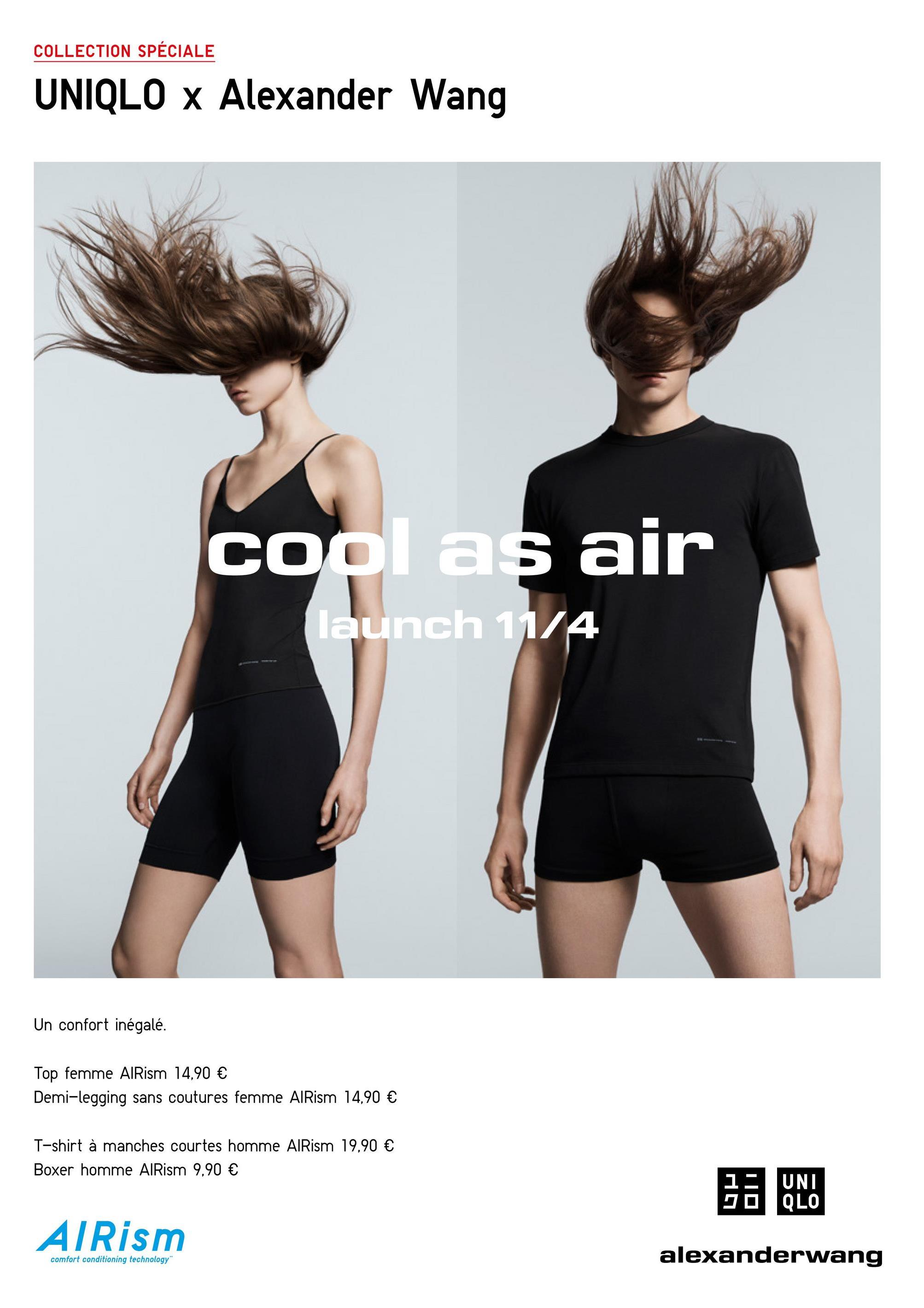 COLLECTION SPÉCIALE UNIQLO x Alexander Wang cool as air launch 11/4 Un confort inégalé. Top femme AlRism 14,90 € Demi-legging sans coutures femme AlRism 14,90 € 19,90 € T-shirt à manches courtes homme AlRism Boxer homme AlRism 9,90 € NO AIRism alexanderwang comfort conditioning technology