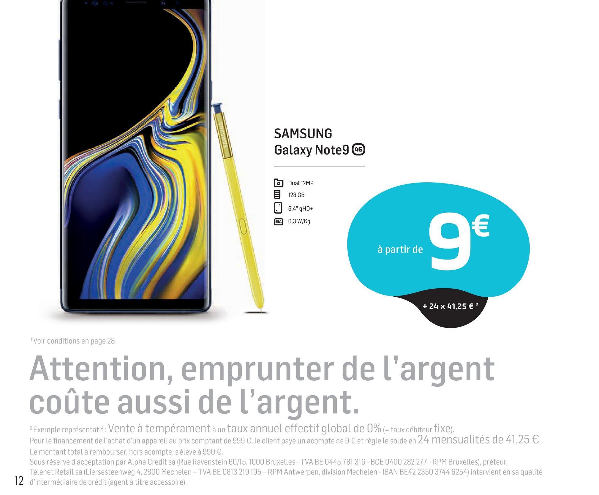 """SLOVE SAMSUNG Galaxy Note9 GG b Dual 12MP 128 GB 1 6,4"""" HD+ TA 0,3W/Kg is varirea 9 € à partir de + 24 x 41,25 € 2 Voir conditions en page 28. Attention, emprunter de l'argent coûte aussi de l'argent. 2 Exemple représentatif: Vente à tempérament à un taux annuel effectif global de 0% (= taux débiteur fixe). Pour le financement de l'achat d'un appareil au prix comptant de 999 €, le client paye un acompte de 9 € et règle le solde en 24 mensualités de 41,25 €. Le montant total à rembourser, hors acompte, s'élève à 990 €. Sous réserve d'acceptation par Alpha Credit sa (Rue Ravenstein 60/15, 1000 Bruxelles - TVA BE 0445.781.316 - BCE 0400 282 277 - RPM Bruxelles), prêteur. Telenet Retail sa (Liersesteenweg 4, 2800 Mechelen - TVA BE 0813 219 195 - RPM Antwerpen, division Mechelen - IBAN BE42 2350 3744 6254) intervient en sa qualité 12 d'intermédiaire de crédit (agent à titre accessoire)."""