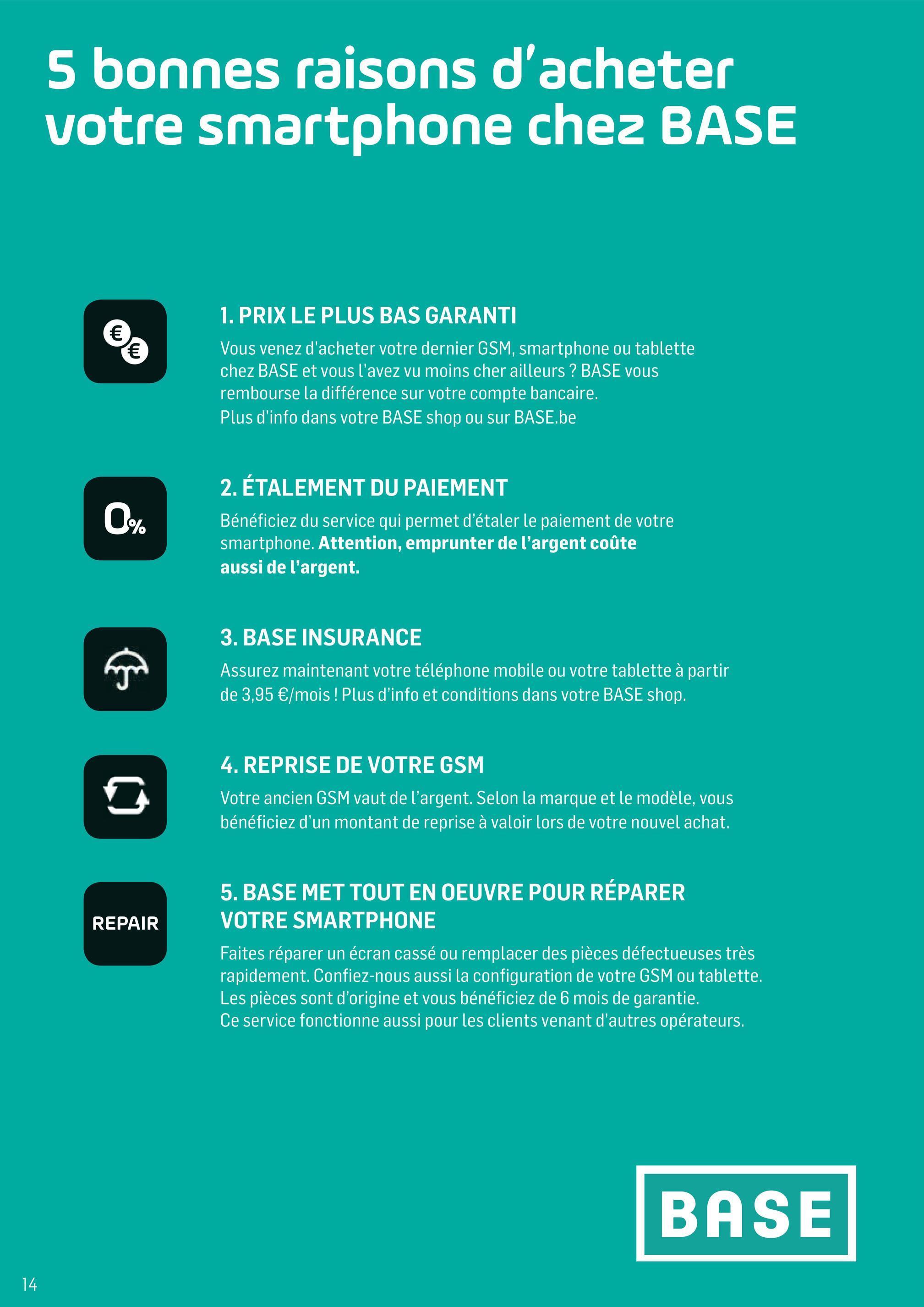 5 bonnes raisons d'acheter votre smartphone chez BASE 1. PRIX LE PLUS BAS GARANTI Vous venez d'acheter votre dernier GSM, smartphone ou tablette chez BASE et vous l'avez vu moins cher ailleurs ? BASE vous rembourse la différence sur votre compte bancaire. Plus d'info dans votre BASE shop ou sur BASE.be 2. ÉTALEMENT DU PAIEMENT Bénéficiez du service qui permet d'étaler le paiement de votre smartphone. Attention, emprunter de l'argent coûte aussi de l'argent. 3. BASE INSURANCE Assurez maintenant votre téléphone mobile ou votre tablette à partir de 3,95 €/mois ! Plus d'info et conditions dans votre BASE shop. 4. REPRISE DE VOTRE GSM Votre ancien GSM vaut de l'argent. Selon la marque et le modèle, vous bénéficiez d'un montant de reprise à valoir lors de votre nouvel achat. 5. BASE MET TOUT EN OEUVRE POUR RÉPARER VOTRE SMARTPHONE REPAIR Faites réparer un écran cassé ou remplacer des pièces défectueuses très rapidement. Confiez-nous aussi la configuration de votre GSM ou tablette. Les pièces sont d'origine et vous bénéficiez de 6 mois de garantie. Ce service fonctionne aussi pour les clients venant d'autres opérateurs. BASE 14