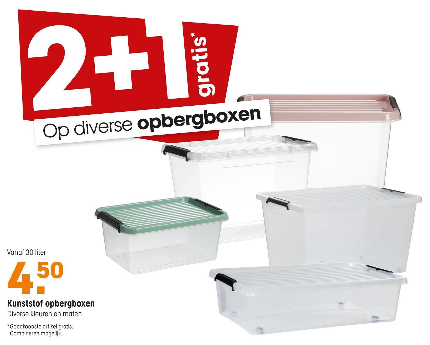 2+1 gratis* Op diverse opbergboxen Vanaf 30 liter 50 Kunststof opbergboxen iverse kleuren en maten Foedkoopste artikel gratis. ombineren mogelijk.