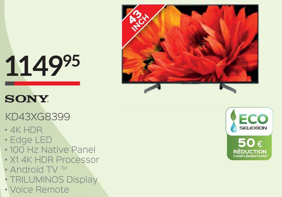 453 INCH 114995 ECO SELEXION SONY KD43XG8399 • 4K HDR • Edge LED • 100 Hz Native Panel • X1 4K HDR Processor • Android TVTM TRILUMINOS Display • Voice Remote 50 € RÉDUCTION COMPLÉMENTAIRE