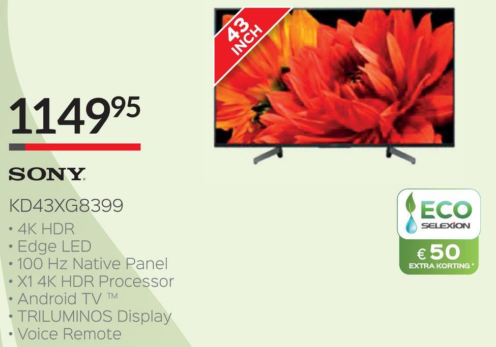 453 INCH 114995 ECO SELEXION SONY KD43XG8399 • 4K HDR • Edge LED • 100 Hz Native Panel • X1 4K HDR Processor • Android TV TRILUMINOS Display • Voice Remote € 50 EXTRA KORTING