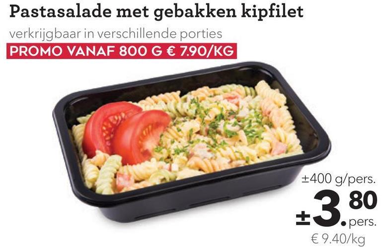 Pastasalade met gebakken kipfilet verkrijgbaar in verschillende porties PROMO VANAF 800 G € 7.90/KG +400 g/pers. 3 80 IS.pers. € 9.40/kg