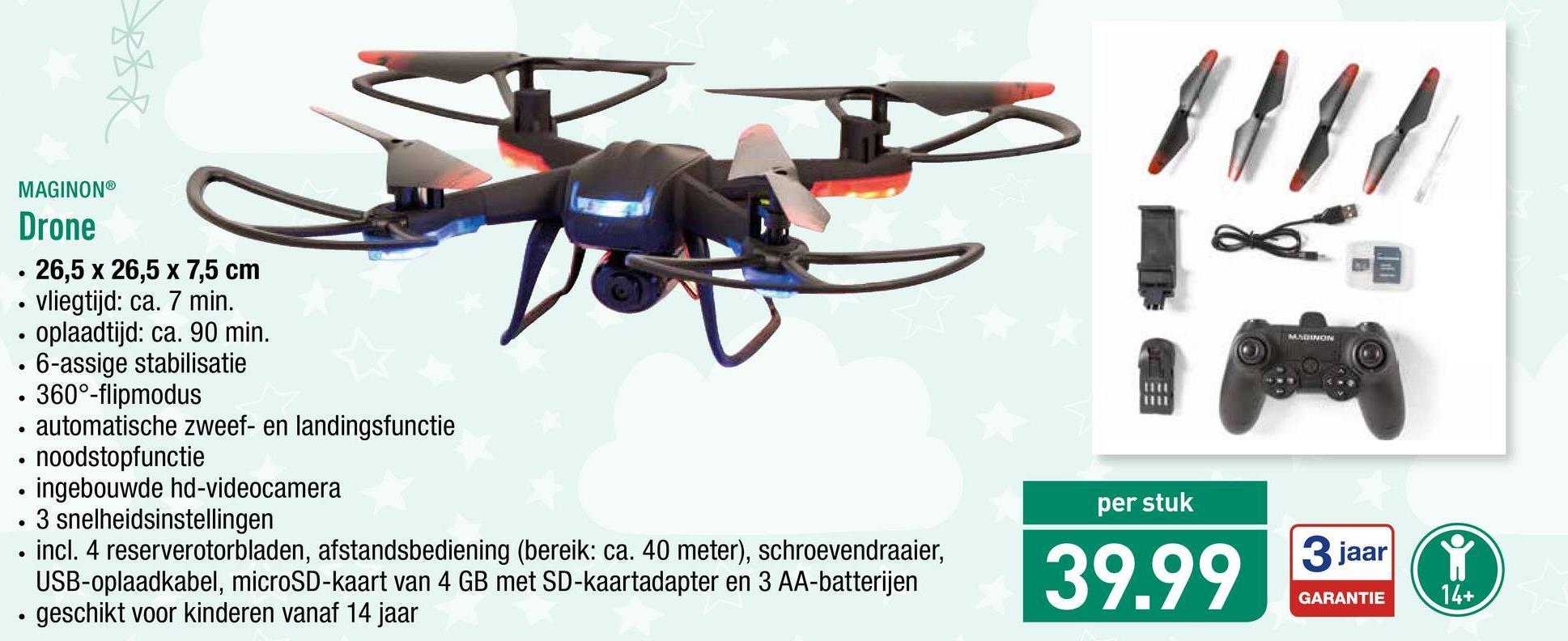 MERUN MAGINON® Drone . 26,5 x 26,5 x 7,5 cm • vliegtijd: ca. 7 min. • oplaadtijd: ca. 90 min. . 6-assige stabilisatie • 360°-flipmodus • automatische zweef- en landingsfunctie • noodstopfunctie • ingebouwde hd-videocamera . 3 snelheidsinstellingen . incl. 4 reserverotorbladen, afstandsbediening (bereik: ca. 40 meter), schroevendraaier, USB-oplaadkabel, microSD-kaart van 4 GB met SD-kaartadapter en 3 AA-batterijen • geschikt voor kinderen vanaf 14 jaar per stuk 39.99 30 3 jaar GARANTIE