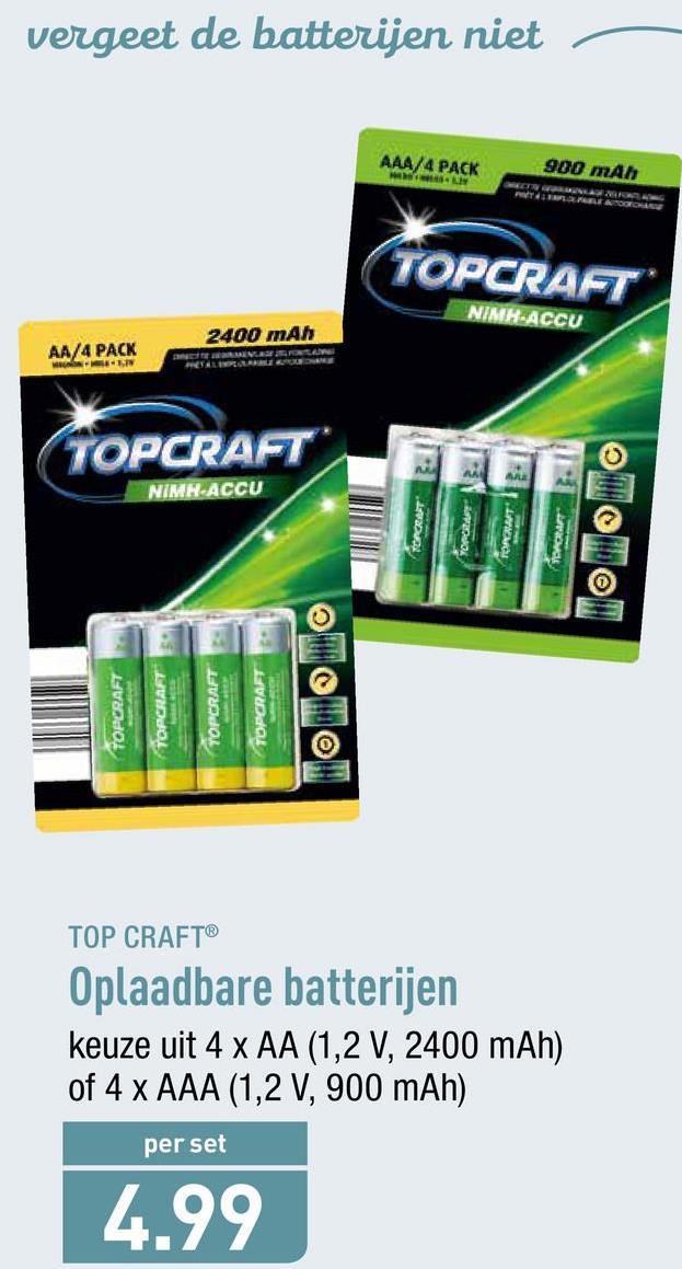 vergeet de batterijen niet AAA/4 PACK LW 900 mAh LEADEO TOPCRAFT NIMA-ACCU 2400 mAh AA/4 PACK WIN TOPCRAFT OPCRAFT NIMH-ACCU 12V TORA TOPCRAFT TOPCRAFT TOPCRAFT TOPCRAFT TOP CRAFT® Oplaadbare batterijen keuze uit 4 x AA (1,2 V, 2400 mAh) of 4 x AAA (1,2 V, 900 mAh) per set 4.99
