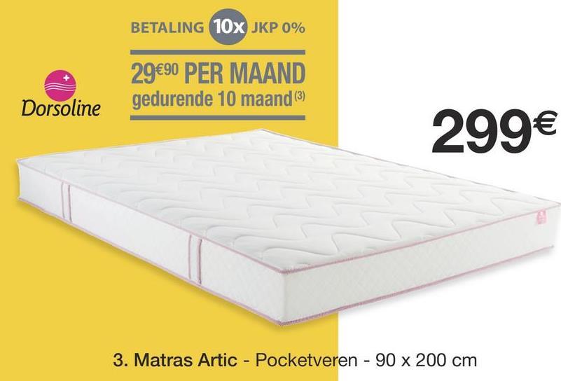 BETALING 10X JKP 0% 29€90 PER MAAND gedurende 10 maand (3) Dorsoline 299€ 3. Matras Artic - Pocketveren - 90 x 200 cm