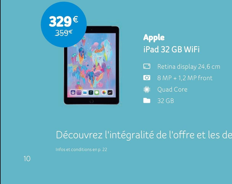 329€ 359€ Apple iPad 32 GB WiFi 0 0 Retina display 24,6 cm 8 MP + 1,2 MP front Quad Core 32 GB Découvrez l'intégralité de l'offre et les de Infos et conditions en p. 22