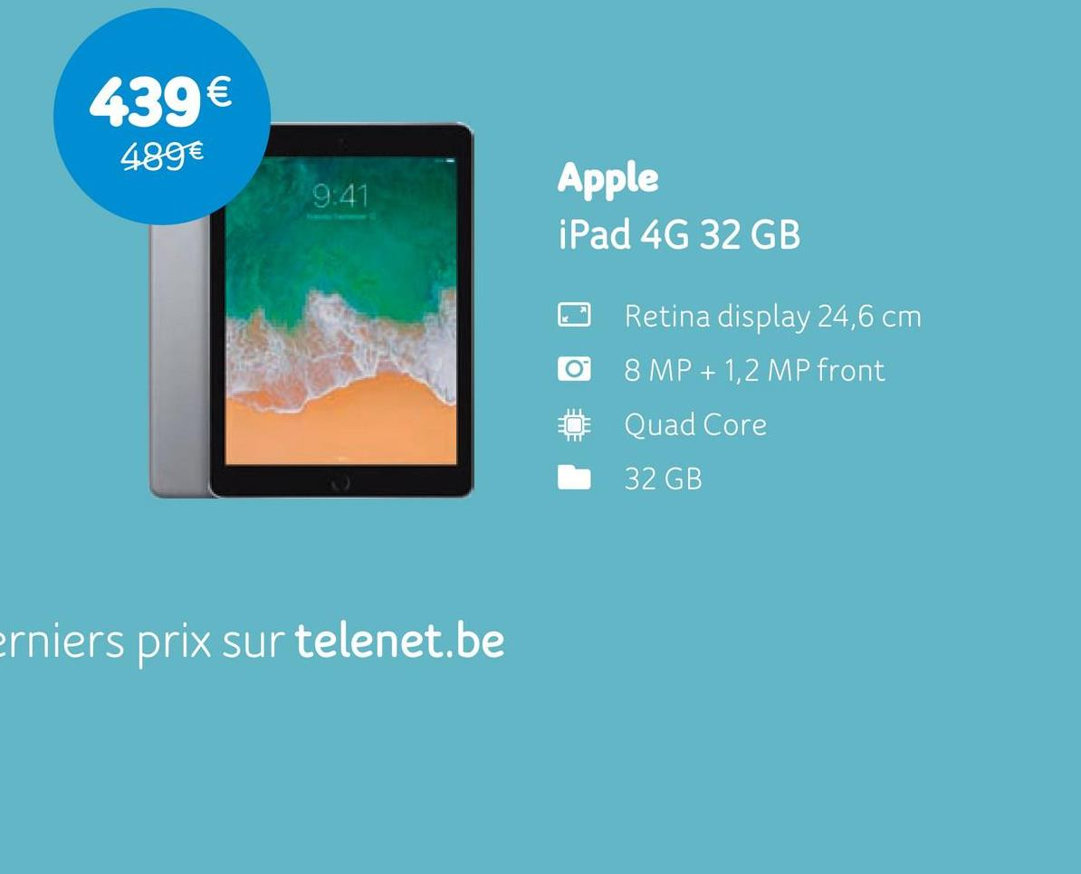 439€ 489€ Apple iPad 4G 32 GB O 0 0 Retina display 24,6 cm 8 MP + 1,2 MP front Quad Core 32 GB erniers prix sur telenet.be