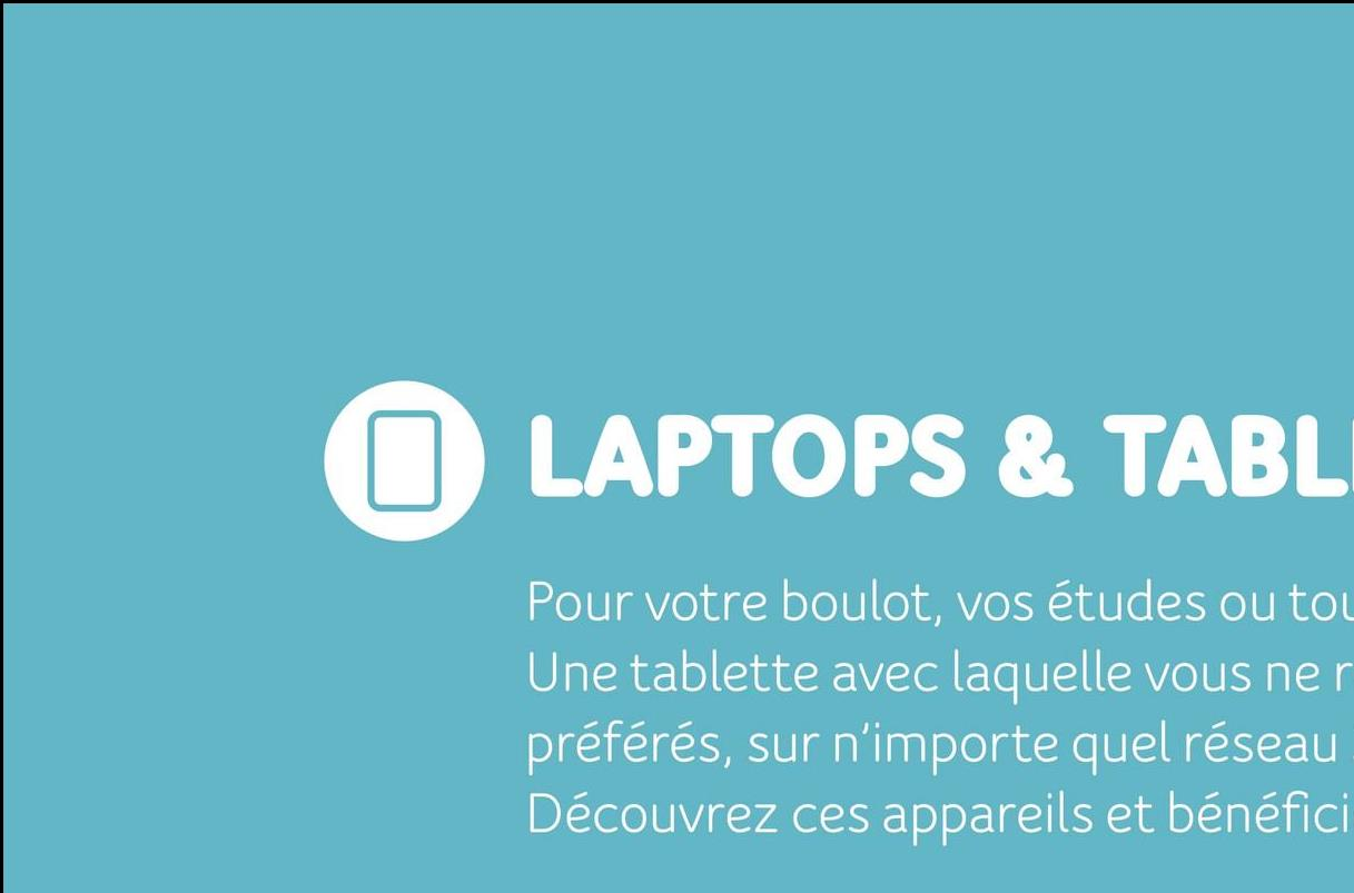 LAPTOPS & TABLI Pour votre boulot, vos études ou to Une tablette avec laquelle vous ner préférés, sur n'importe quel réseau Découvrez ces appareils et bénéfici