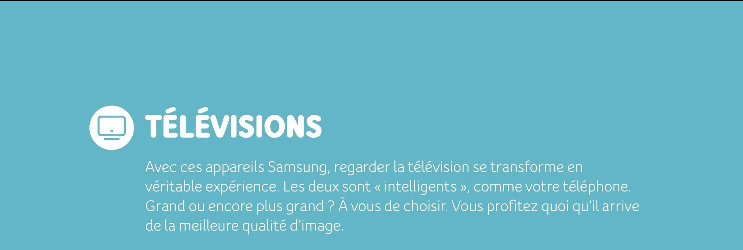 TÉLÉVISIONS Avec ces appareils Samsung, regarder la télévision se transforme en véritable expérience. Les deux sont « intelligents », comme votre téléphone. Grand ou encore plus grand ? À vous de choisir. Vous profitez quoi qu'il arrive de la meilleure qualité d'image.