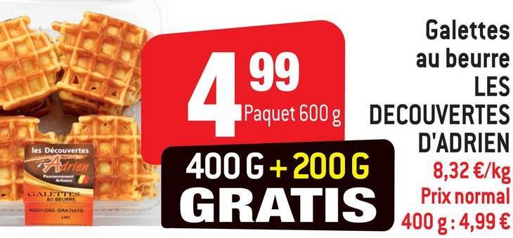 99 Galettes au beurre LES Paquet 600 g DECOUVERTES D'ADRIEN 400 G+200G 8,32 €/kg Prix normal les Découvertes GALITES AU BEURE GRATIS 4009:4,99 € 000 ORATUITE