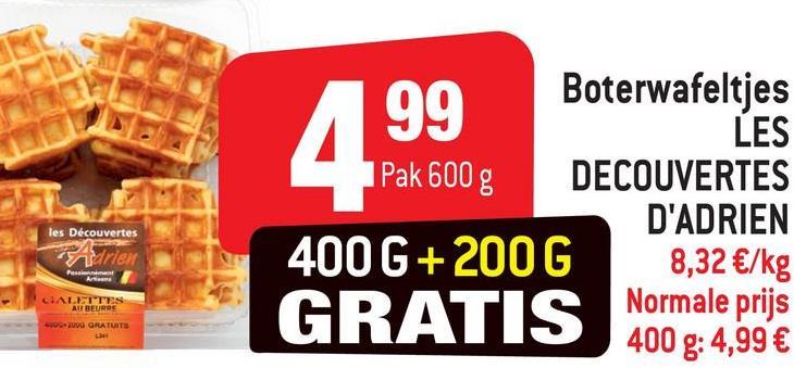 99 Boterwafeltjes LES 1 Pak 600 g DECOUVERTES D'ADRIEN 400 G+200G 8,32 €/kg Normale prijs les Découvertes T rieu CIALITES AIR BEURE GRATIS 400g: 4,99 € c.2009 GRATUIT