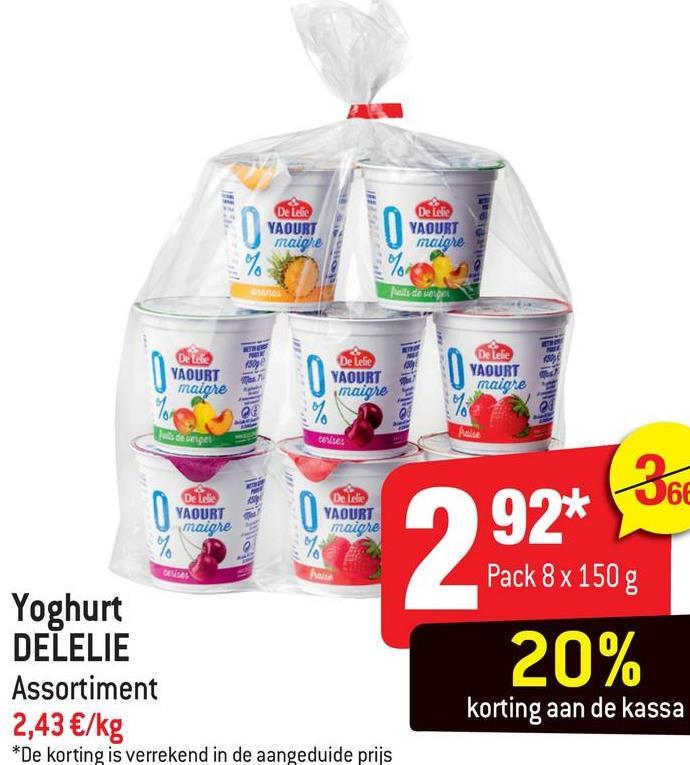 De Lelic YAOURT maigre De Lelie YAOURT maigre als de Do lafie YAOURT maigre De Lelie YAOURT maiores De Lelle YAOURT maigre care Deler YAOURT maigre 360 De die YAOURT maiore 992* DELAS Pack 8 x 150 g Yoghurt DELELIE Assortiment 2,43 €/kg *De korting is verrekend in de aangeduide prijs 20% korting aan de kassa