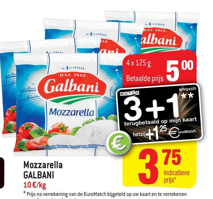 NIIN ITALIA DAL 1882 IN ITA albani 4x 125 g N 1 ITALIA 500 -DAL 1882 Betaalde prijs Galbani MATCH sma+ch * * Mozzarella 3+1** terugbetaald op mijn kaart =uroMatch hetzij hetzij +125€uromatch Mozzarella GALBANI Indicatieve prijs* 10 €/kg * Prijs na verrekening van de €uro Match bijgeteld op uw kaart en te verrekenen 375