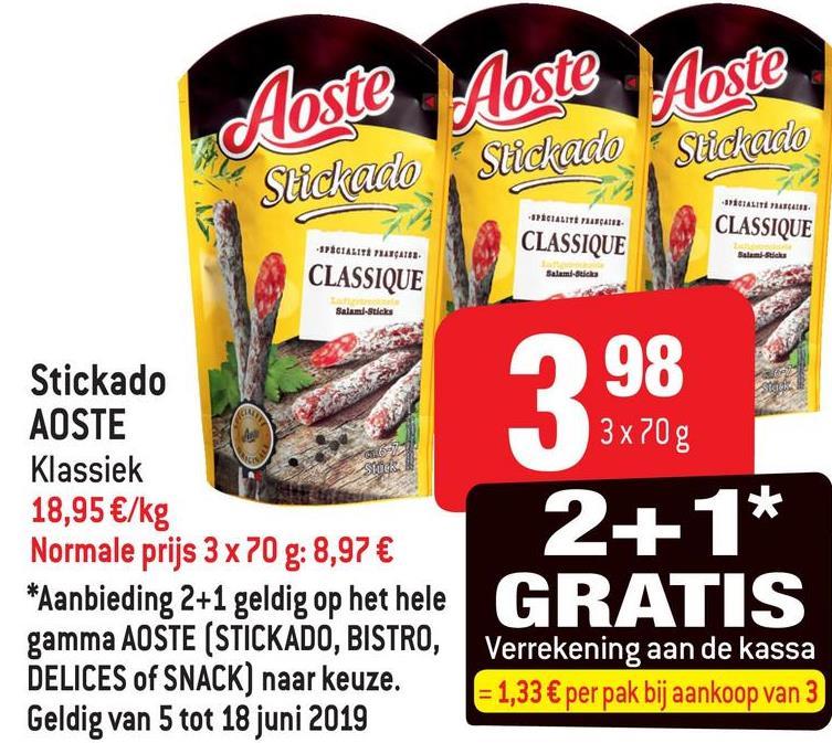 Aoste Aoste Stickado Aoste Stickado Stickado BALITATE ALIT - CLASSIQUE CLASSIQUE -STICILITI MUGAB. Balam-Ricks Salamatid CLASSIQUE Salami-sticks 3697 Stickado AOSTE Klassiek 18,95 €/kg Normale prijs 3 x 70 g: 8,97 € 998 3x 70g 2+1* *Aanbieding 2+1 geldig op het hele G R ATIS SUR gamma AOSTE (STICKADO, BISTRO, DELICES of SNACK) naar keuze. Geldig van 5 tot 18 juni 2019 Verrekening aan de kassa = 1,33 € per pak bij aankoop van 3