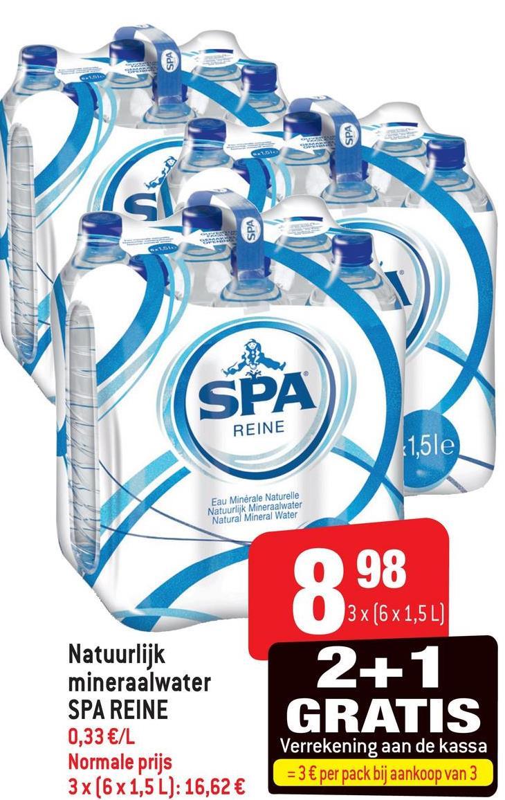 SPA SPA SPA SPA REINE (1,5le Eau Minérale Naturelle Natuurlijk Mineraalwater Natural Mineral Water Natuurlijk mineraalwater SPA REINE 0,33 €/L Normale prijs 3x (6 x 1,5 L): 16,62 € 098 3x (6x1,5 L) 2+ 1 GRATIS Verrekening aan de kassa = 3 € per pack bij aankoop van 3