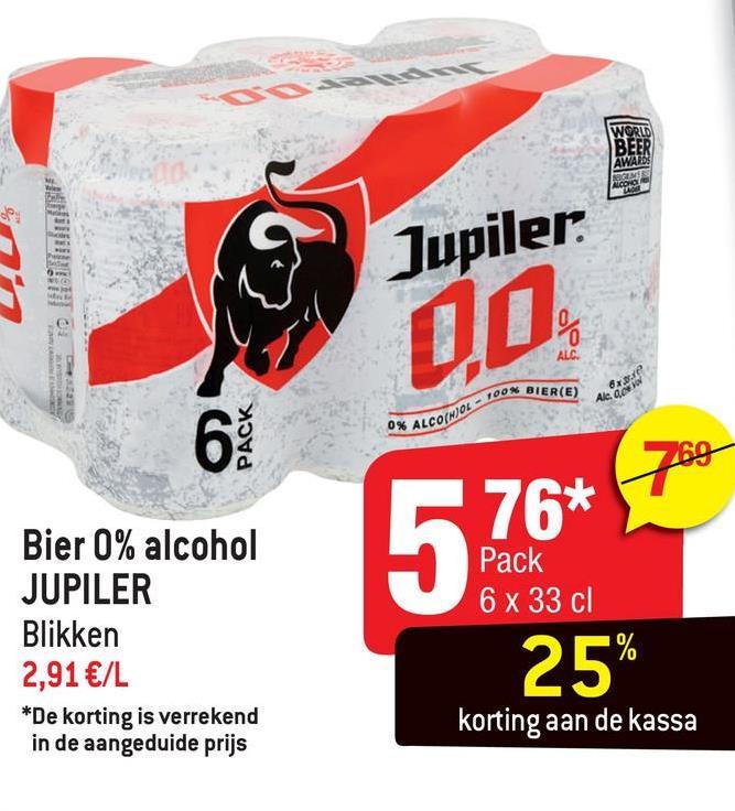 WORLD BEER SES AWAT Jupiler @ AS ON, TOON BIER(E) da 3 AROL PACK 5 76* Bier 0% alcohol JUPILER Blikken 2,91 €/L *De korting is verrekend in de aangeduide prijs 5 Pack 25% Pack 6 x 33 cl korting aan de kassa