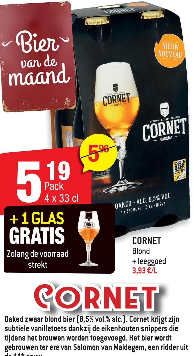 NIEUW NOUVEAU Bier van de maand CORNET -ONER STRONG - BLOND - BELGIAN CORNET -OAKEDY -- -96 519 Pack 4 x 33 cl +1 GLAS OAKED - ALC. 8.5% VOL BIER - BIÈRE 4 X 330ML CORNE GRATIS Zolang de voorraad strekt CORNET Blond + leeggoed 3,93 €/L CORNET Oaked zwaar blond bier (8,5% vol.% alc.). Cornet krijgt zijn subtiele vanilletoets dankzij de eikenhouten snippers die tijdens het brouwen worden toegevoegd. Het bier wordt gebrouwen ter ere van Salomon van Maldegem, een ridder uit 4 de