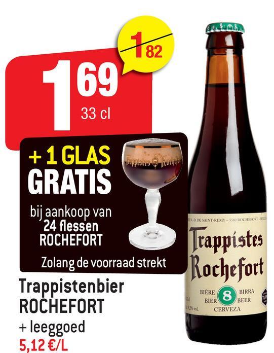 182 69 33 cl לכועtup יש IXA DE SAINT-REMY-5 + 1 GLAS GRATIS bij aankoop van 24 flessen ROCHEFORT Zolang de voorraad strekt Trappistenbier ROCHEFORT + leeggoed 5,12 €/L Trappistes Rochefort BIÈREQ BIRRA BIEROBEER CERVEZA