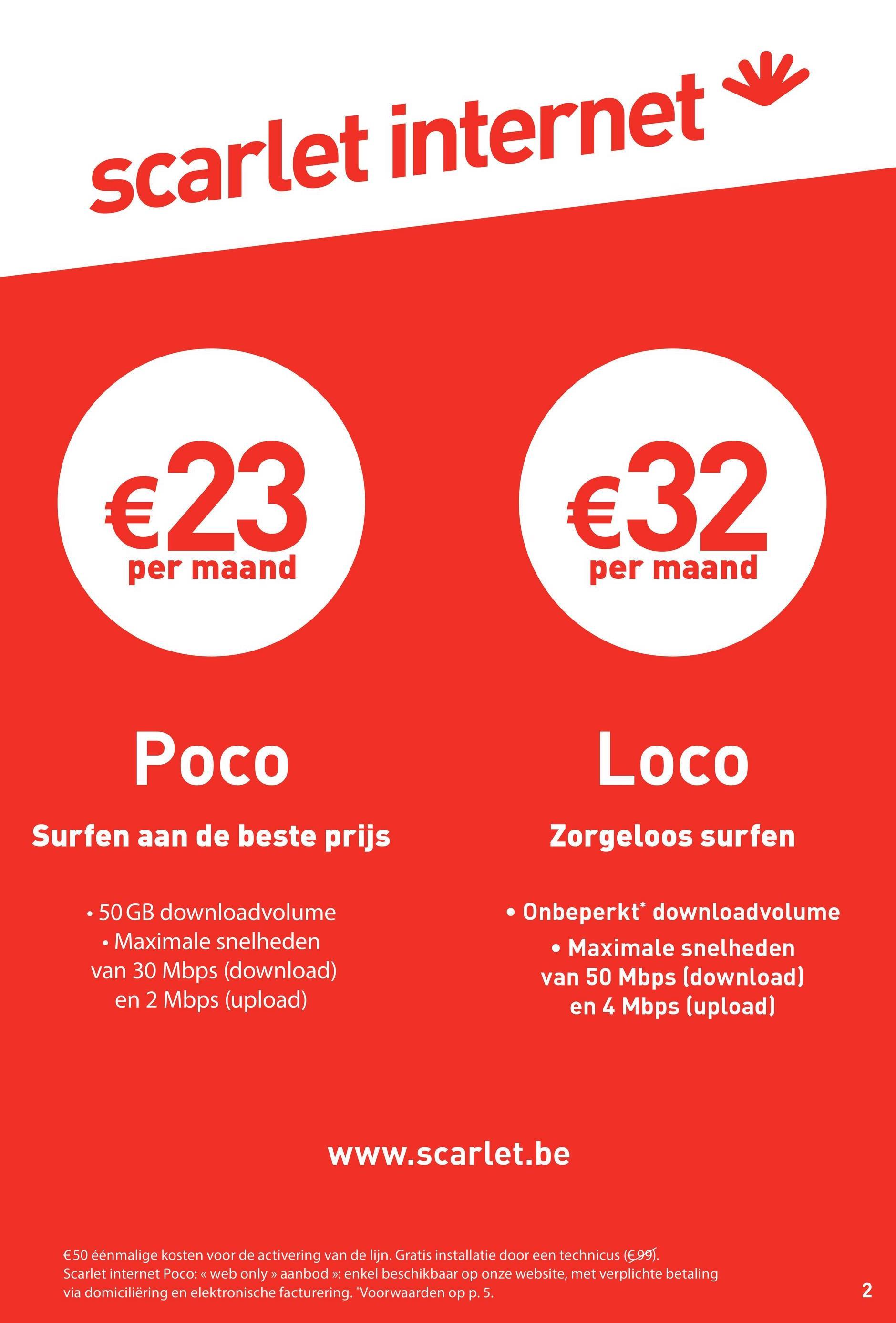 scarlet internet €23 €32 per maand per maand Poco Loco Surfen aan de beste prijs Zorgeloos surfen • 50 GB downloadvolume • Maximale snelheden van 30 Mbps (download) en 2 Mbps (upload) • Onbeperkt downloadvolume • Maximale snelheden van 50 Mbps (download) en 4 Mbps (upload) www.scarlet.be €50 éénmalige kosten voor de activering van de lijn. Gratis installatie door een technicus (€99). Scarlet internet Poco: « web only » aanbod »: enkel beschikbaar op onze website, met verplichte betaling via domiciliëring en elektronische facturering. Voorwaarden op p. 5. 2