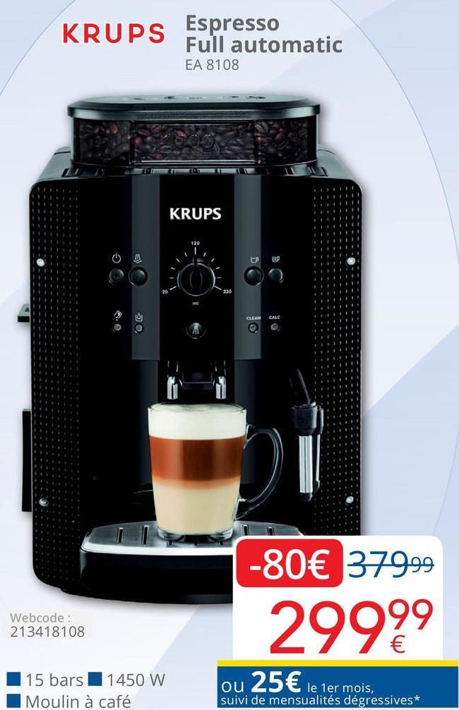 KRUPS Espresso Full automatic EA 8108 KRUPS CLEAN CALC -80€ 379.99 29999 Webcode: 213418108 15 bars 1450 W Moulin à café ou 25 € le 1er mois. suivi de mensualités dégressives*