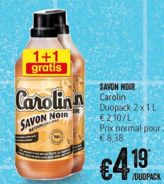 1+1 gratis Canolin SAVON NOIR Carolin Duopack 2x1L € 2,107L Prix normal pour € 8,38 SAVON NOIR IR VATOURNIKETRE UIT LA LAN DUOPACK