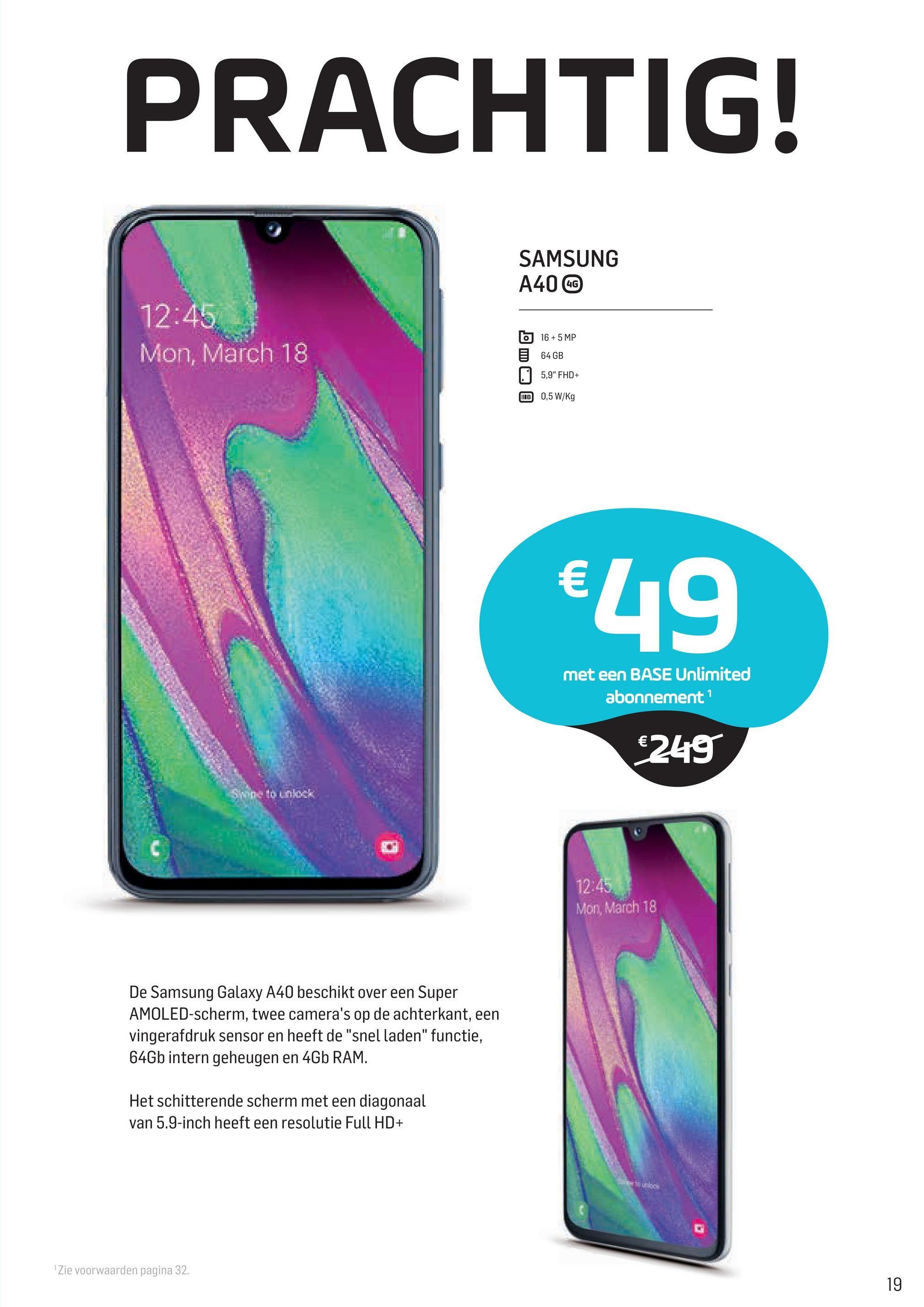 """PRACHTIG! SAMSUNG A40 CC 12:45 Mon, March 18 b 16 + 5 MP 64GB 5,9"""" FHD+ B 0,5 W/Kg €49 met een BASE Unlimited abonnement €249 12:45 Mon, March 18 De Samsung Galaxy A40 beschikt over een Super AMOLED-scherm, twee camera's op de achterkant, een vingerafdruk sensor en heeft de """"snel laden"""" functie, 64Gb intern geheugen en 4Gb RAM. Het schitterende scherm met een diagonaal van 5.9-inch heeft een resolutie Full HD+ Zie voorwaarden pagina 32."""