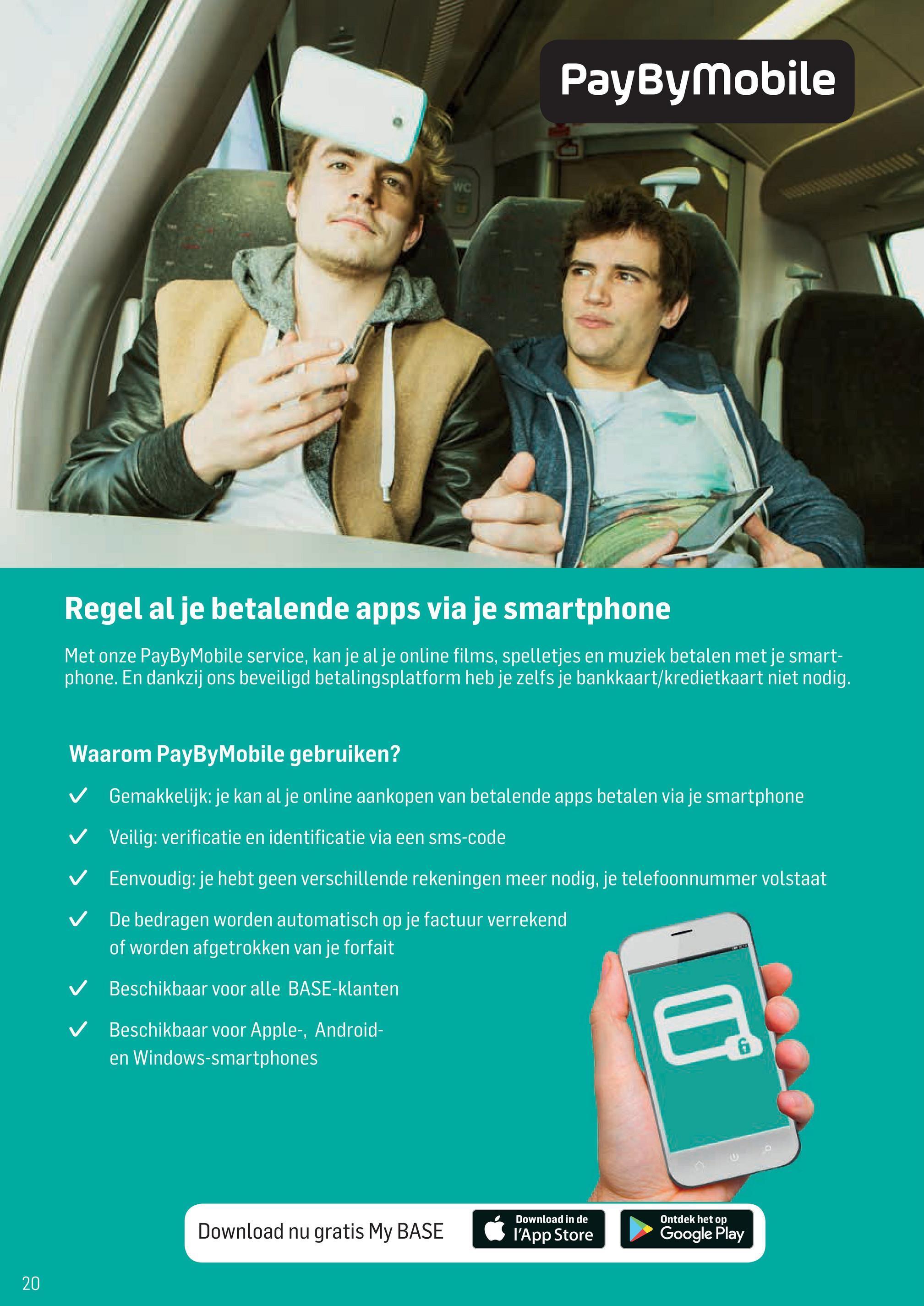 PayByMobile Regel al je betalende apps via je smartphone Met onze PayByMobile service, kan je al je online films, spelletjes en muziek betalen met je smart- phone. En dankzij ons beveiligd betalingsplatform heb je zelfs je bankkaart/kredietkaart niet nodig. Waarom PayByMobile gebruiken? ✓ Gemakkelijk: je kan al je online aankopen van betalende apps betalen via je smartphone ✓ Veilig: verificatie en identificatie via een sms-code ✓ Eenvoudig: je hebt geen verschillende rekeningen meer nodig, je telefoonnummer volstaat De bedragen worden automatisch op je factuur verrekend of worden afgetrokken van je forfait ✓ Beschikbaar voor alle BASE-klanten ✓ Beschikbaar voor Apple-, Android- en Windows-smartphones Download nu gratis My BASE Download in de l'App Store Ontdek het op Google Play 20.