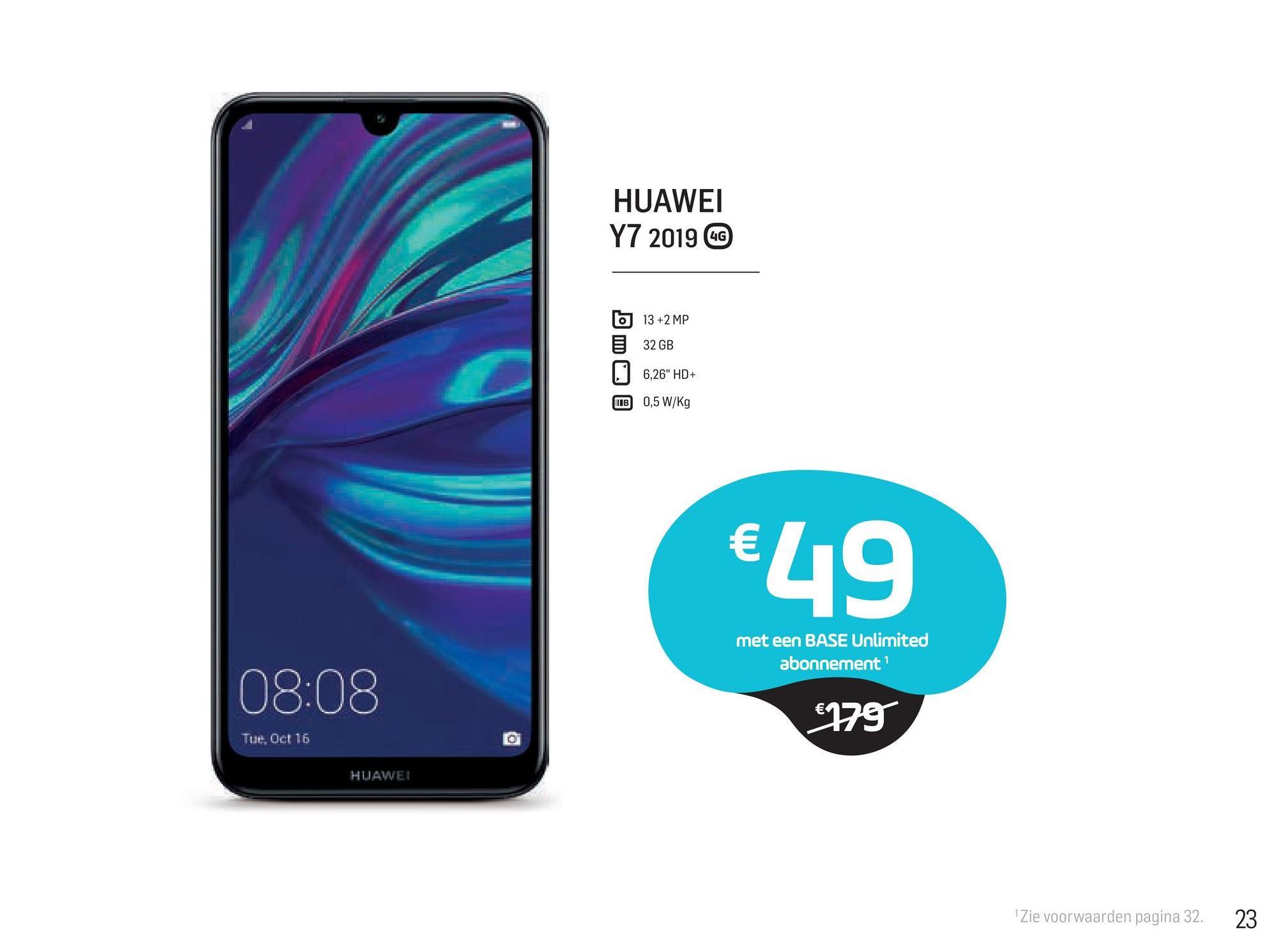 """HUAWEI Y7 2019 GG 6 13 +2 MP 32 GB 6,26"""" HD+ 0,5 W/Kg MTB €49 met een BASE Unlimited abonnement 08:08 €179 Tue, Oct 16 HUAWEI """"Zie voorwaarden pagina 32. 23"""