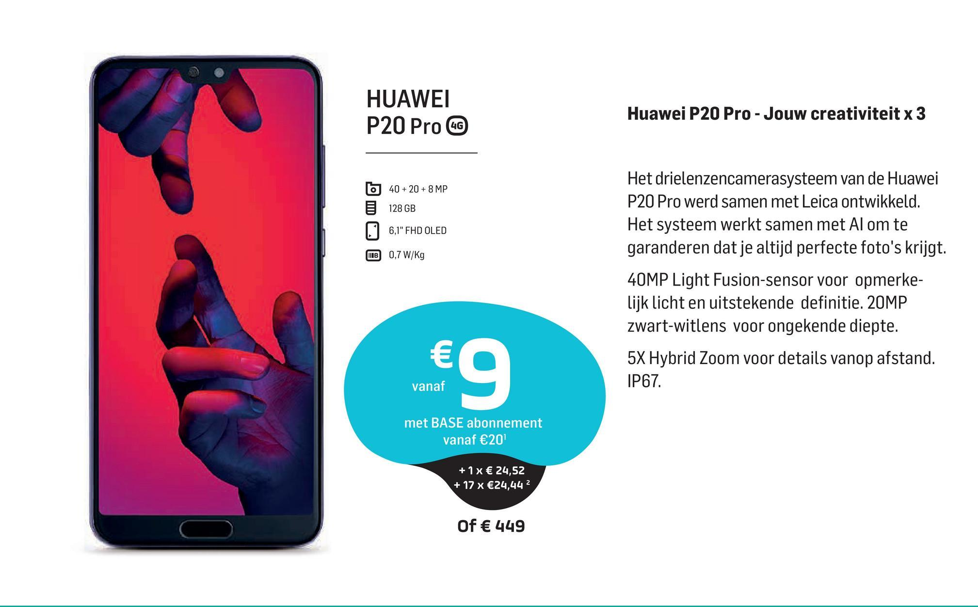 """HUAWEI P20 Pro GC Huawei P20 Pro - Jouw creativiteit x 3 6 40 + 20 + 8 MP 128 GB 6,1"""" FHD OLED HB 0,7 W/kg Het drielenzencamerasysteem van de Huawei P20 Pro werd samen met Leica ontwikkeld. Het systeem werkt samen met Al om te garanderen dat je altijd perfecte foto's krijgt. 40MP Light Fusion-sensor voor opmerke- lijk licht en uitstekende definitie. 20MP zwart-witlens voor ongekende diepte. 5X Hybrid Zoom voor details vanop afstand. IP67 € vanaf met BASE abonnement vanaf €20 + 1x € 24,52 + 17 x €24,442 Of € 449"""