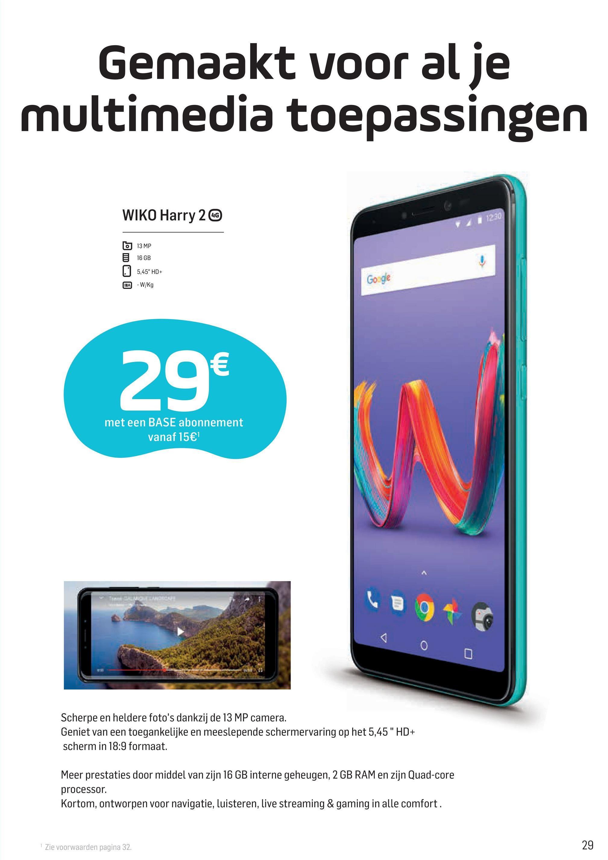"""Gemaakt voor al je multimedia toepassingen WIKO Harry 2 @ 1230 13 MP 16 GB 5,45"""" HD+ Google IA-W/Kg 29€ met een BASE abonnement vanaf 15€ Scherpe en heldere foto's dankzij de 13 MP camera. Geniet van een toegankelijke en meeslepende schermervaring op het 5,45"""" HD+ scherm in 18:9 formaat. Meer prestaties door middel van zijn 16 GB interne geheugen, 2 GB RAM en zijn Quad-core processor. Kortom, ontworpen voor navigatie, luisteren, live streaming & gaming in alle comfort. 1 Zie voorwaarden pagina 32. 29"""