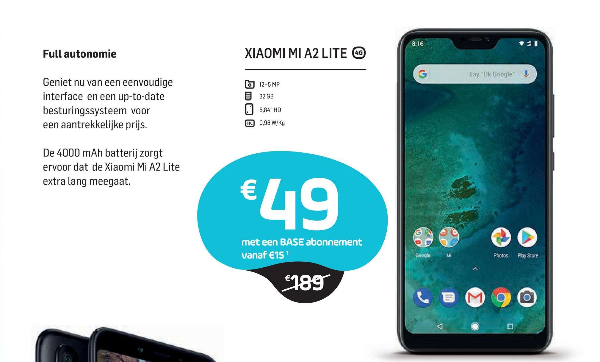 """8:16 Full autonomie XIAOMI MI A2 LITE CO Say """"Ok Google 12+5 MP 32 GB Geniet nu van een eenvoudige interface en een up-to-date besturingssysteem voor een aantrekkelijke prijs. 5,84"""" HD MC 0,96 W/kg De 4000 mAh batterij zorgt ervoor dat de Xiaomi Mi A2 Lite extra lang meegaat. €49 met een BASE abonnement vanaf €15? Google Photos Play Store €189"""