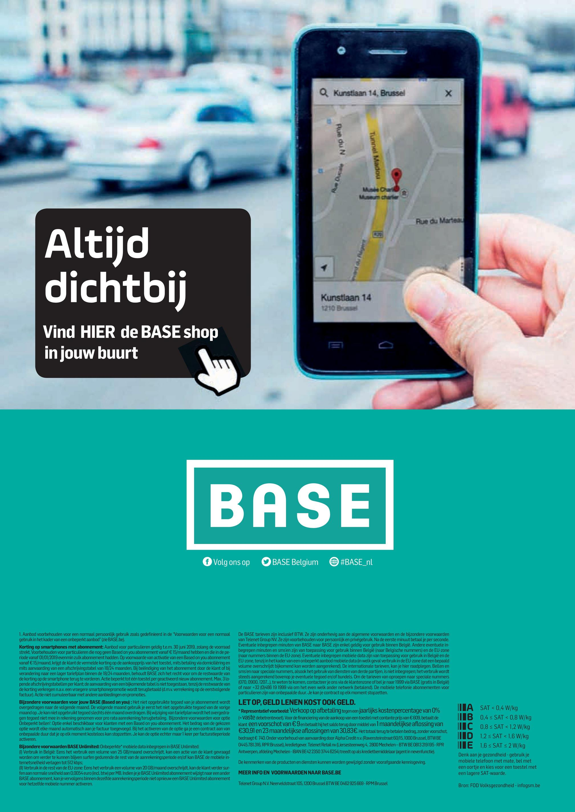 """O Kunstiaan 14. Brussel Rue du N4 Tunnel Madou 95 Rue du Marts Altijd dichtbij Kunstlaan 14 1210 Brussel Vind HIER de BASE shop in jouw buurt BASE f Volg ons op BASE Belgium #BASE_nl 1. Aanbod voorbehouden voor een normaal persoonlijk gebruik zoals gedefinieerd in de """"Voorwaarden voor een normaal gebruik in het kader van een onbeperkt aanbod"""" (zie BASE.be). Korting op smartphones met abonnement: Aanbod voor particulieren geldig te.m. 30 juni 2019, zolang de voorraad strekt. Voorbehouden voor particulieren die nog geen Based on you abonnement vanaf € 15/maand hebben en die in de pe- riode vanaf 01/01/2019 evenmin zulk abonnement hadden. Op voorwaarde van activatie van een Based on you abonnement vanaf € 15/maand, krijgt de klant de vermelde korting op de aankoopprijs van het toestel, mits betaling via domiciliëring en mits aanvaarding van een afschrijvingstabel van 18/24 maanden. Bij beëindiging van het abonnement door de klant of bij verandering naar een lager tariefplan binnen de 18/24 maanden, behoudt BASE zich het recht voor om de restwaarde van de korting op de smartphone terug te vorderen. Actie beperkt tot één toestel per geactiveerd nieuw abonnement. Max. 3lo- pende afschrijvingstabellen per klant; de aanvaarding van een bijkomende tabel is niet toegestaan, tenzij de restwaarde van de korting verkregen n.a.v. een vroegere smartphonepromotie wordt terugbetaald (d.m.v. verrekening op de eerstvolgende factuur). Actie niet cumuleerbaar met andere aanbiedingen en promoties. Bijzondere voorwaarden voor jouw BASE (Based on you): Het niet opgebruikte tegoed van je abonnement wordt overgedragen naar de volgende maand. De volgende maand gebruik je eerst het niet opgebruikte tegoed van de vorige maand op. Je kan niet opgebruikt tegoed slechts één maand overdragen. Bij wijziging van tariefplan wordt het overgedra- gen tegoed niet mee in rekening genomen voor pro rata aanrekening/terugbetaling. Bijzondere voorwaarden voor optie Onbeperkt bellen': Optie enkel beschikbaar v"""