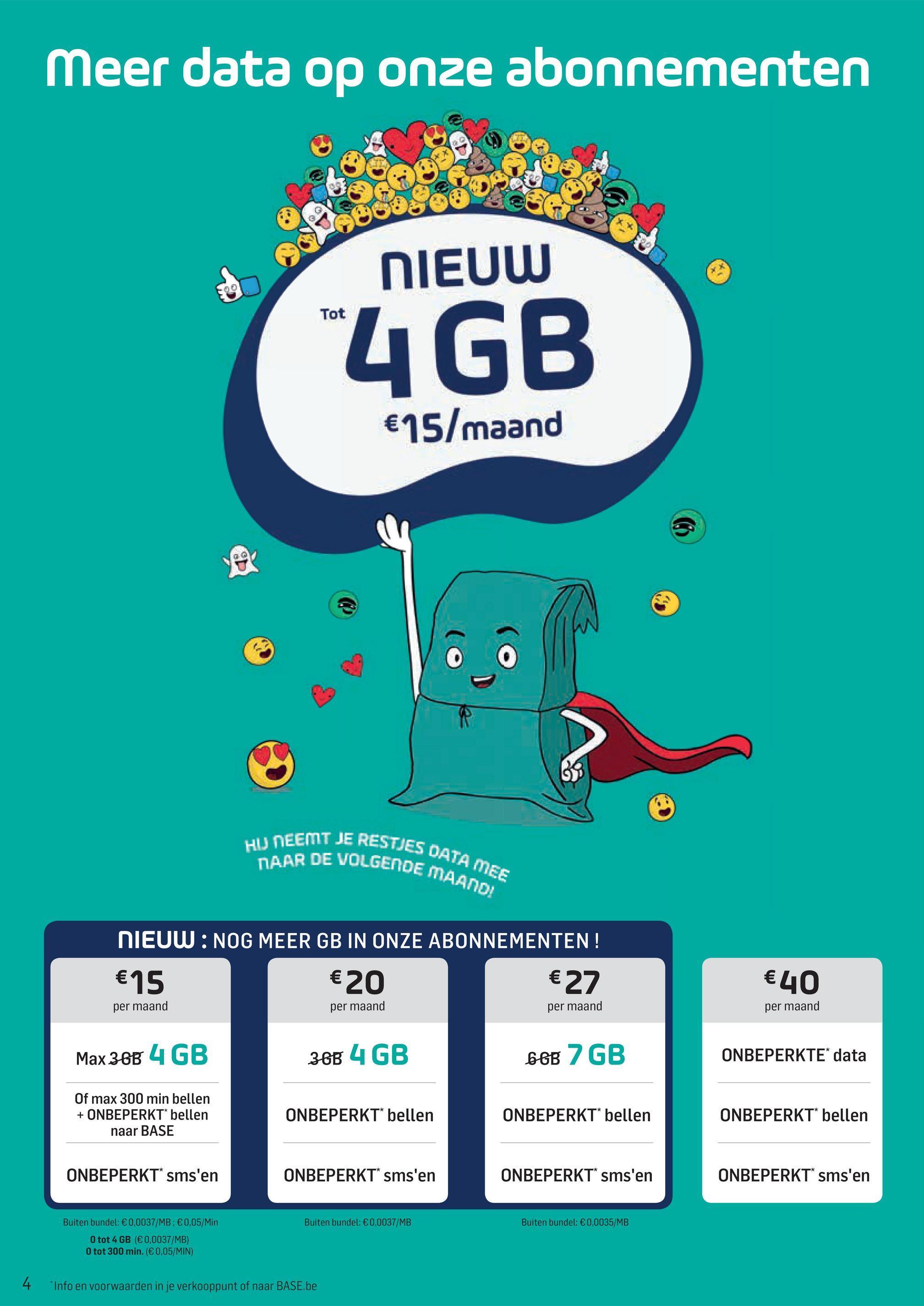 """Meer data op onze abonnementen NIEUW Tot """"4 GB €15/maand HU NEEMT JE RESTIE IES DATA MEE ENDE MAAND! DAAR DE VOLGENDE NIEUW: NOG MEER GB IN ONZE ABONNEMENTEN! €20 €27 €15 €40 per maand per maand per maand per maand Max 38B 4 GB 38B 4 GB 66B 2 GB ONBEPERKTE* data Of max 300 min bellen + ONBEPERKT* bellen naar BASE ONBEPERKT* bellen ONBEPERKT* bellen ONBEPERKT* bellen ONBEPERKT* sms'en ONBEPERKT sms'en ONBEPERKT* sms'en ONBEPERKT sms'en Buiten bundel: €0,0037/MB Buiten bundel: €0,0035/MB Buiten bundel: €0,0037/MB: €0,05/Min O tot 4 GB (€ 0,0037/MB) O tot 300 min. (€0,05/MIN) 4 Info en voorwaarden in je verkooppunt of naar BASE.be"""